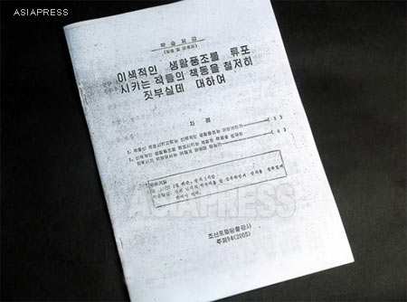 "A pamphlet is titled ""Concerning the thorough destruction of the enemy's plot to spread heterogeneous lifestyle"". This is a studying reference distributed for party members and workers, published by the Korean Workers' Party Publishing. On page 5, the words by ""Dear Leader Comrade Kim Jong-il"" are quoted. ""Currently, our enemies are persistently deploying malicious psychological conspiracies aiming to tear us apart from inside, and continuously smuggle in impure recording materials which contain decadent South Korean and American movies"".  Page 7 points more precisely that 'impure video CDs"" are smuggled in on a massive scale, and calls for a 'struggle' to fight against these acts saying ""those who smuggle, sell, secretly watch and circulate, shall be instantly smashed without any mercy, and we shall never allow these activities to emerge again"". (The pamphlet was obtained in 2005 by our North Korean reporter Lee Jun.) ASIAPRESS"